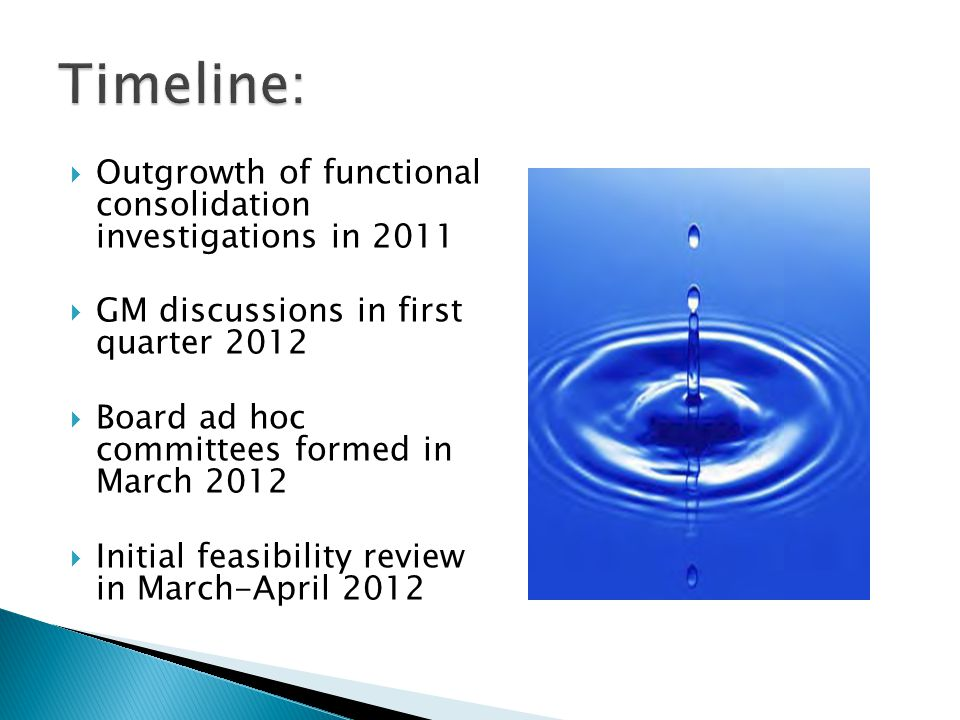  Outgrowth of functional consolidation investigations in 2011  GM discussions in first quarter 2012  Board ad hoc committees formed in March 2012 