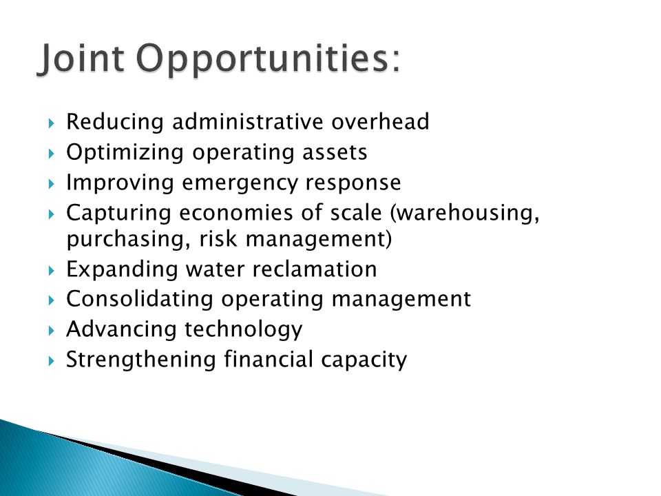  Cost Reduction Opportunities: ◦ Reduced property and liability insurance - JPIA ◦ Reduced vehicle fleet – heavy/specialty equipment ◦ Reduced information technology costs ◦ Banking service fee reduction ◦ Internal training opportunities ◦ One general counsel ◦ One Board of Directors ◦ Combined outsource billing savings ◦ Audit costs ◦ Eliminating one office location ◦ Optimize operations – pumping/storage facilities (capital & operating) ◦ Potential to reduce more costly outsourcing ◦ Potential to outsource existing internal functions performed by staff  Income Enhancement Opportunities: ◦ Rental RMWD office ◦ Investment management (lower fees & potentially improved return)