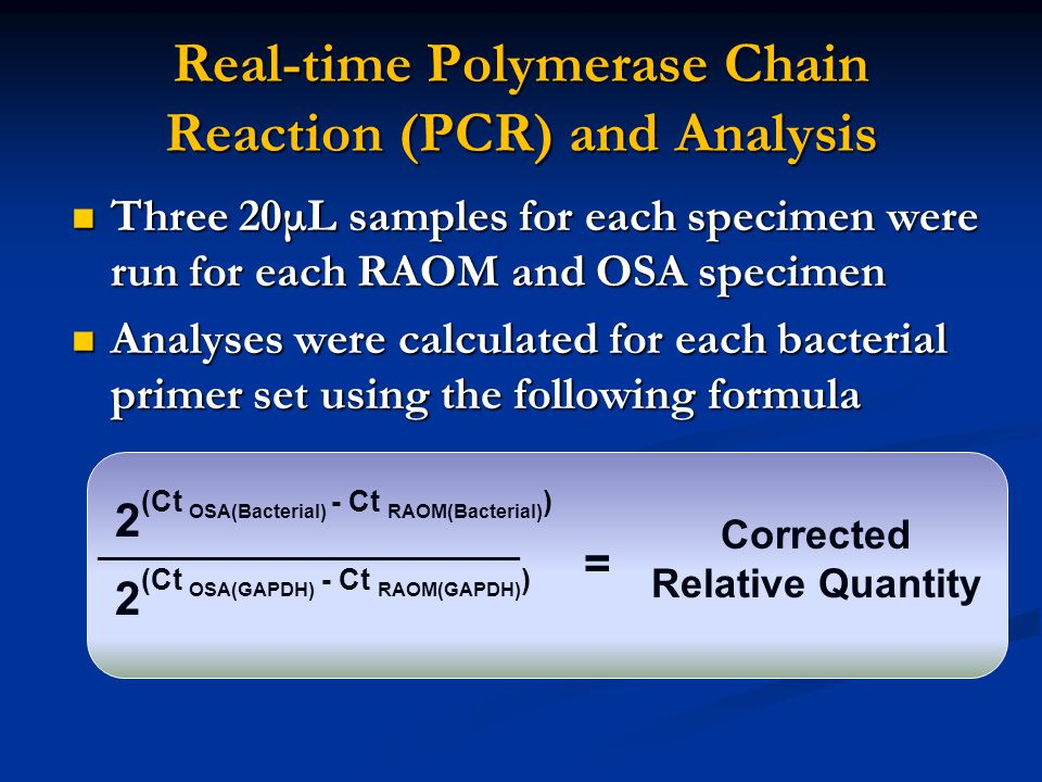 Real-time Polymerase Chain Reaction (PCR) and Analysis Three 20μL samples for each specimen were run for each RAOM and OSA specimen Three 20μL samples for each specimen were run for each RAOM and OSA specimen Analyses were calculated for each bacterial primer set using the following formula Analyses were calculated for each bacterial primer set using the following formula 2 (Ct OSA(Bacterial) - Ct RAOM(Bacterial) ) __________________________ 2 (Ct OSA(GAPDH) - Ct RAOM(GAPDH) ) = Corrected Relative Quantity
