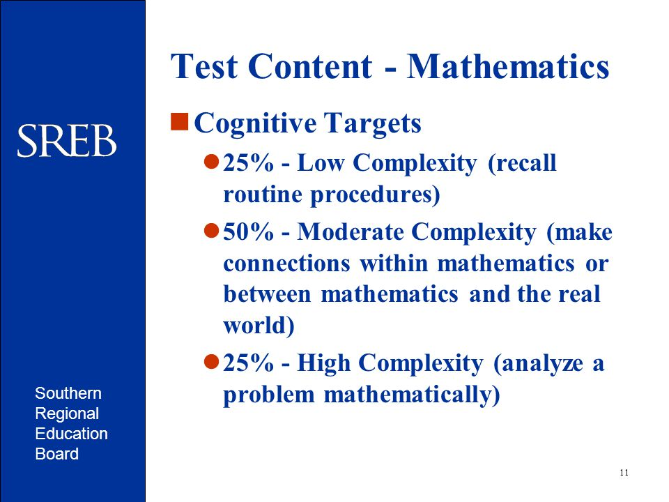 Southern Regional Education Board 11 Test Content - Mathematics Cognitive Targets 25% - Low Complexity (recall routine procedures) 50% - Moderate Complexity (make connections within mathematics or between mathematics and the real world) 25% - High Complexity (analyze a problem mathematically)
