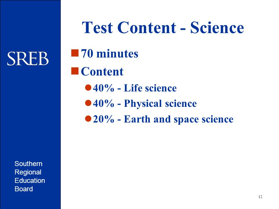 Southern Regional Education Board 12 Test Content - Science 70 minutes Content 40% - Life science 40% - Physical science 20% - Earth and space science