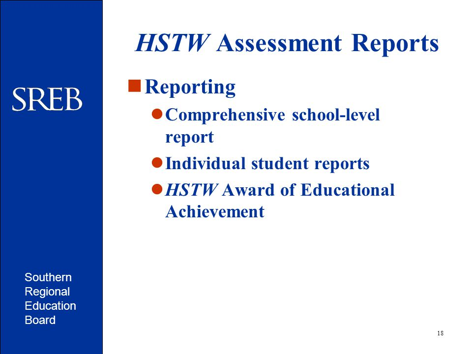Southern Regional Education Board 18 HSTW Assessment Reports Reporting Comprehensive school-level report Individual student reports HSTW Award of Educational Achievement