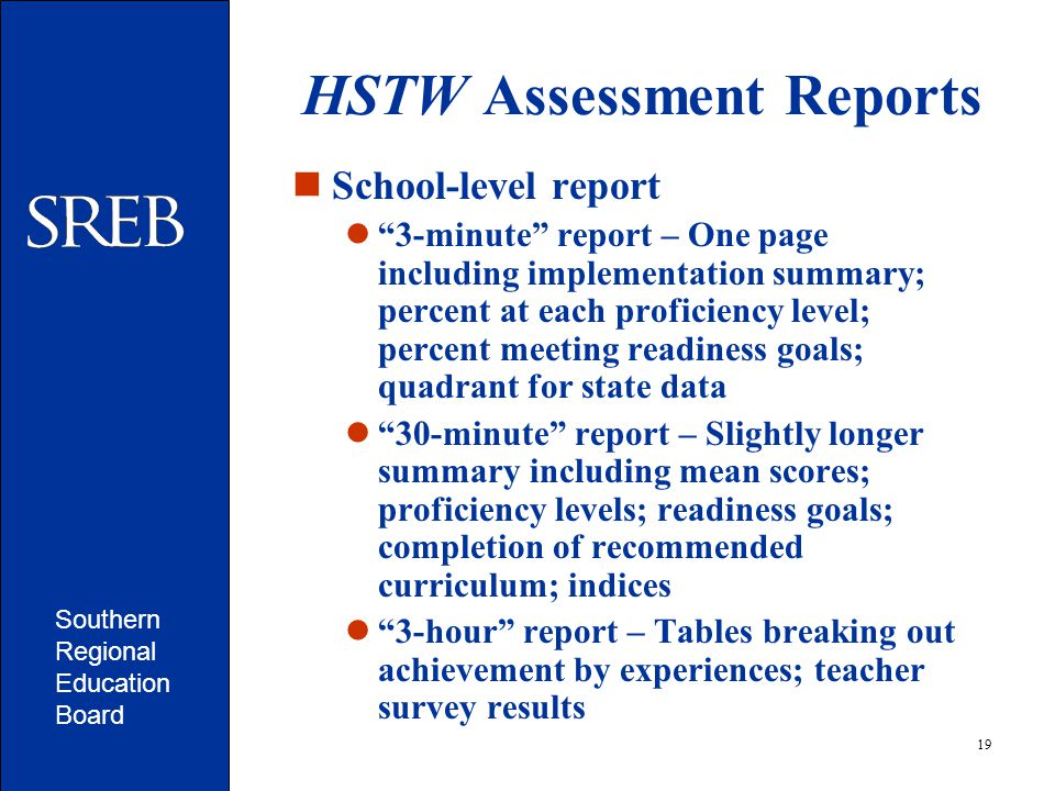 Southern Regional Education Board 19 HSTW Assessment Reports School-level report 3-minute report – One page including implementation summary; percent at each proficiency level; percent meeting readiness goals; quadrant for state data 30-minute report – Slightly longer summary including mean scores; proficiency levels; readiness goals; completion of recommended curriculum; indices 3-hour report – Tables breaking out achievement by experiences; teacher survey results