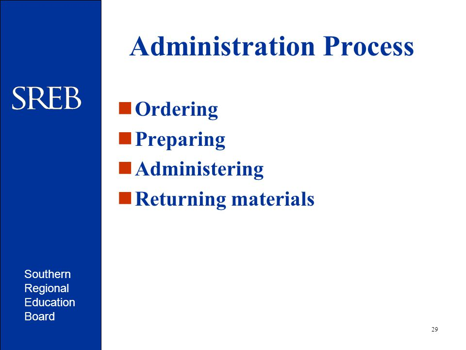 Southern Regional Education Board 29 Administration Process Ordering Preparing Administering Returning materials