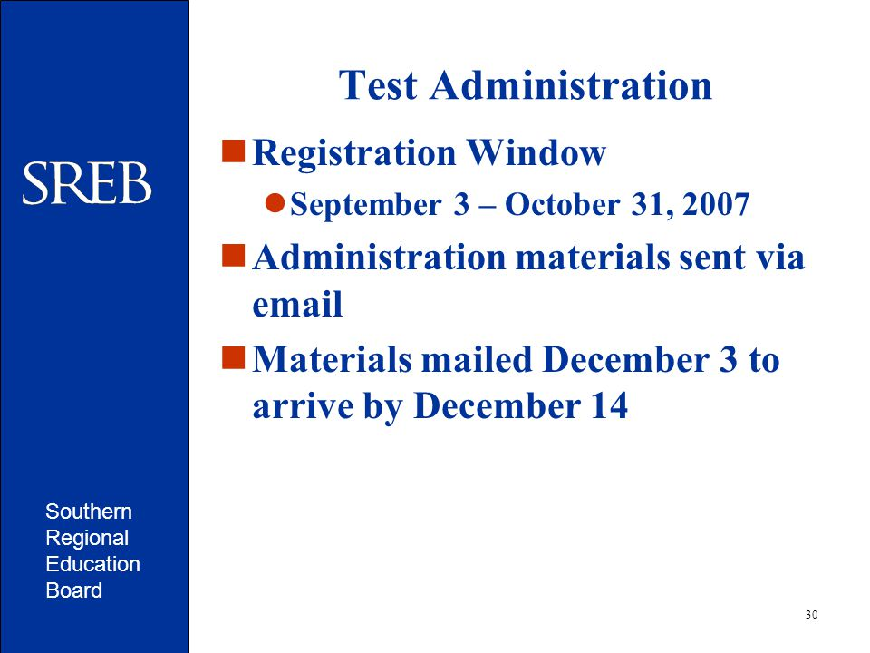 Southern Regional Education Board 30 Test Administration Registration Window September 3 – October 31, 2007 Administration materials sent via email Materials mailed December 3 to arrive by December 14