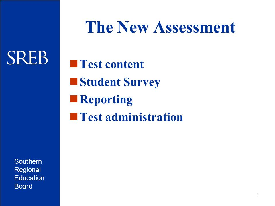 Southern Regional Education Board 5 The New Assessment Test content Student Survey Reporting Test administration