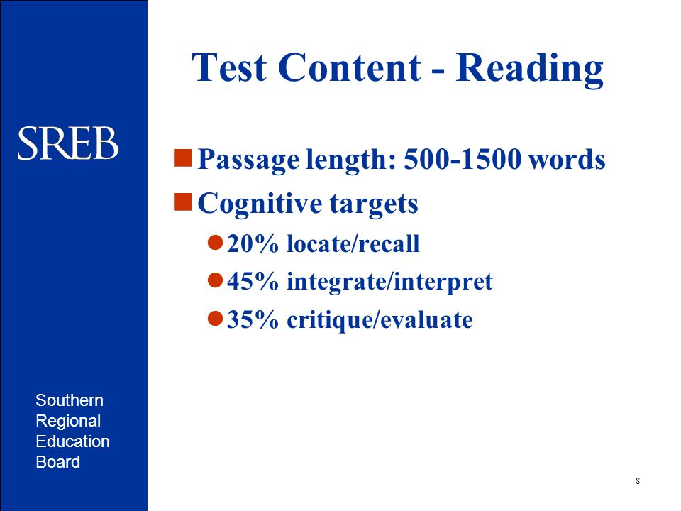 Southern Regional Education Board 8 Test Content - Reading Passage length: 500-1500 words Cognitive targets 20% locate/recall 45% integrate/interpret 35% critique/evaluate