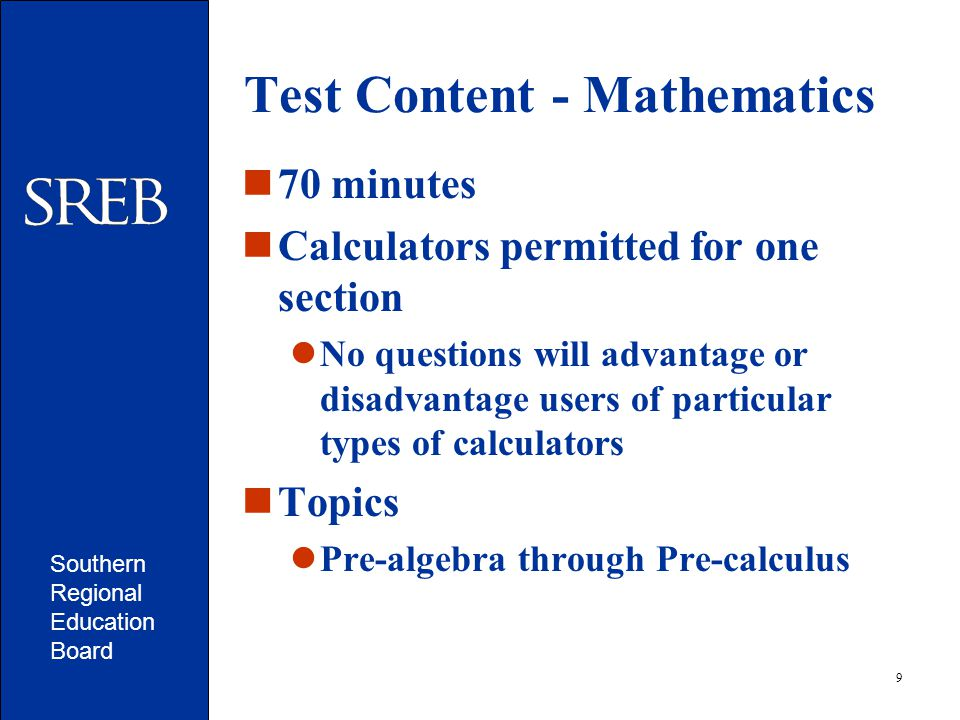 Southern Regional Education Board 9 Test Content - Mathematics 70 minutes Calculators permitted for one section No questions will advantage or disadvantage users of particular types of calculators Topics Pre-algebra through Pre-calculus