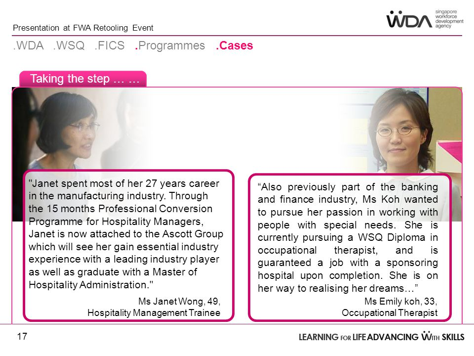 Presentation at FWA Retooling Event Taking the step … ….WDA.WSQ.FICS.Programmes.Cases 17 Also previously part of the banking and finance industry, Ms Koh wanted to pursue her passion in working with people with special needs.
