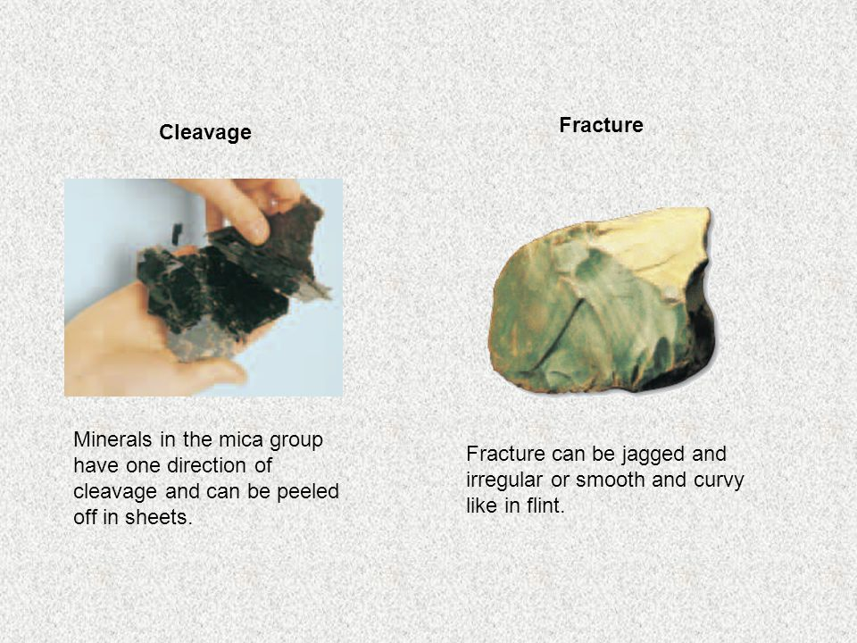 Minerals in the mica group have one direction of cleavage and can be peeled off in sheets. Fracture can be jagged and irregular or smooth and curvy li