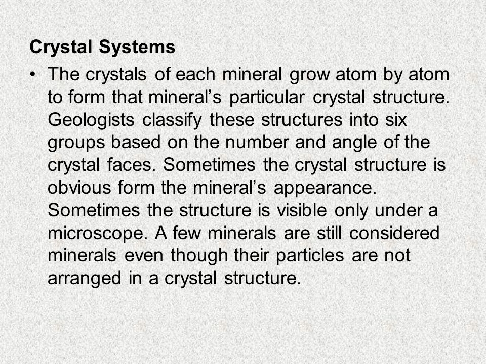 Crystal Systems The crystals of each mineral grow atom by atom to form that mineral's particular crystal structure. Geologists classify these structur