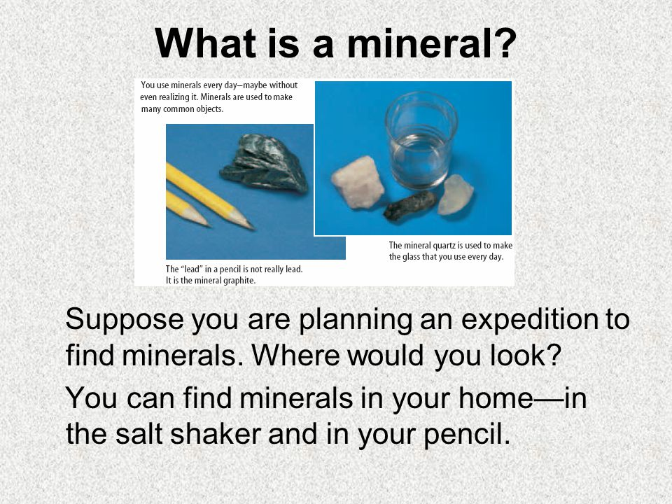 What is a mineral? Suppose you are planning an expedition to find minerals. Where would you look? You can find minerals in your home—in the salt shake
