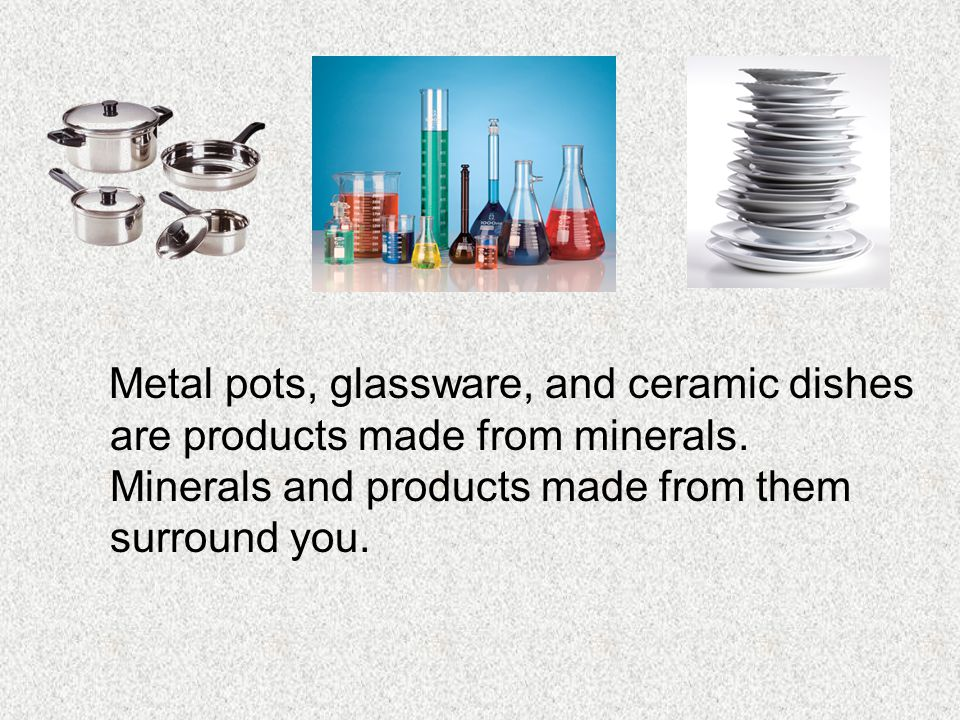 Metal pots, glassware, and ceramic dishes are products made from minerals. Minerals and products made from them surround you.