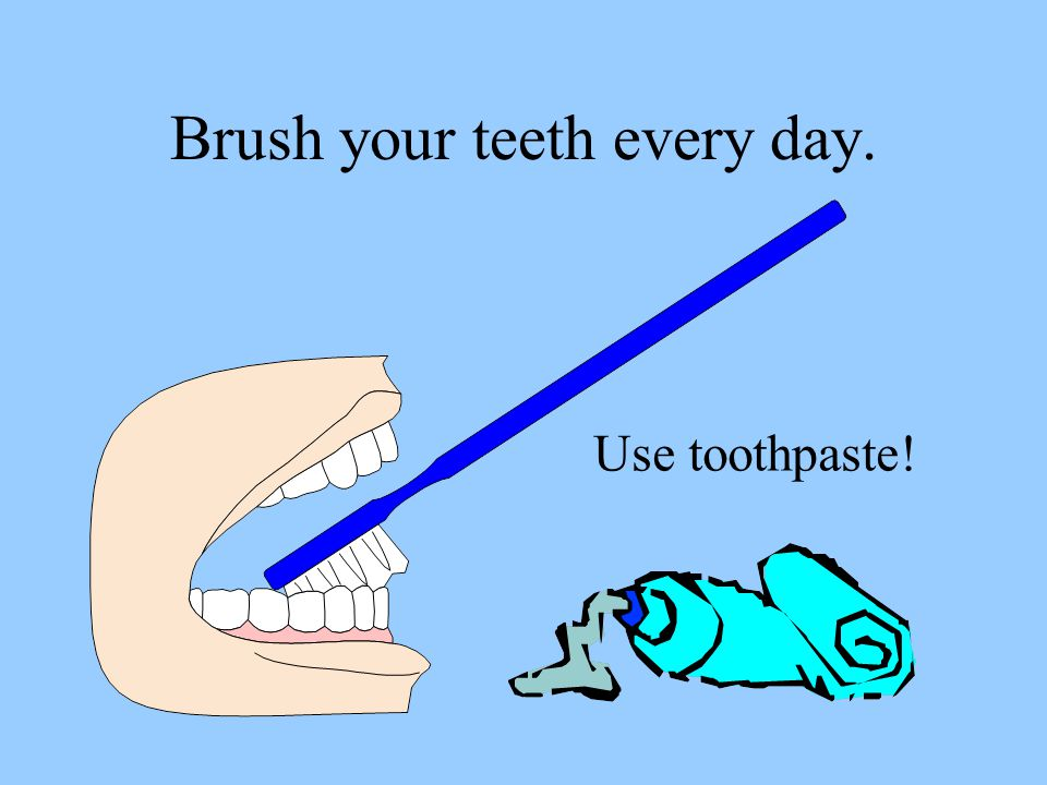 Brush your teeth every day. Use toothpaste!