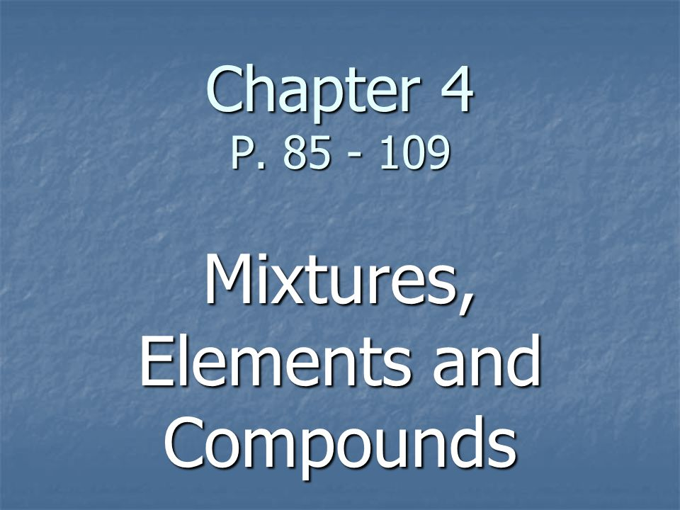 Chapter 4 P. 85 - 109 Mixtures, Elements and Compounds