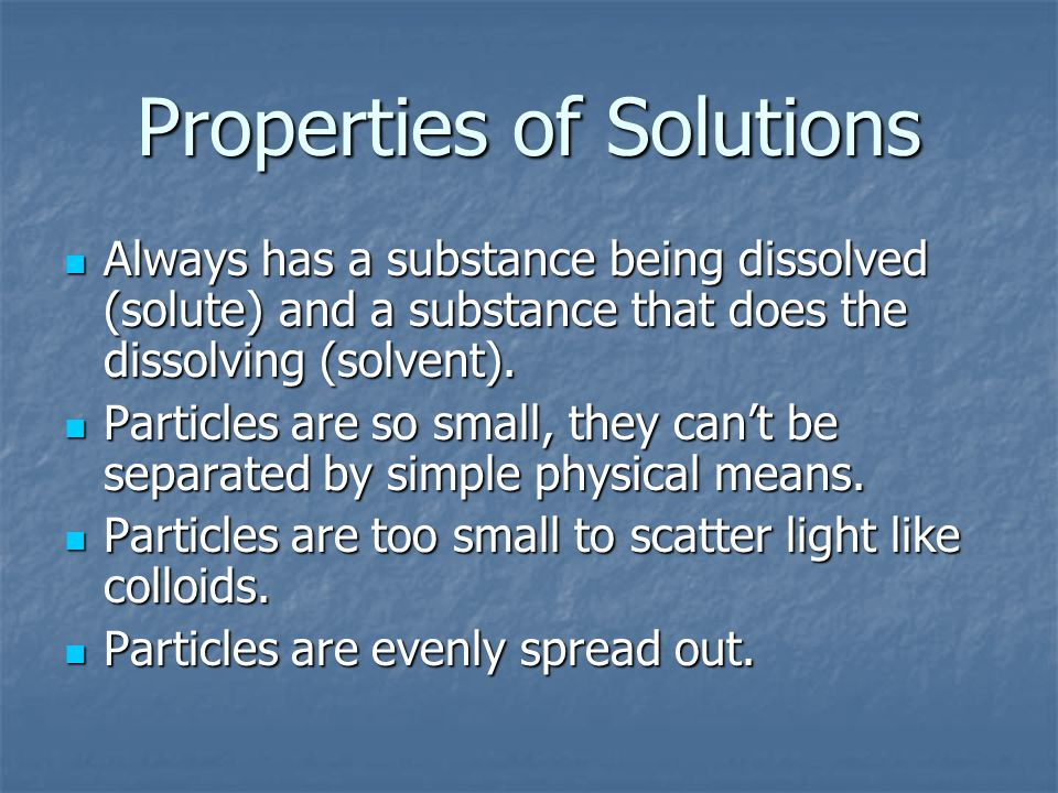 Properties of Solutions Always has a substance being dissolved (solute) and a substance that does the dissolving (solvent).