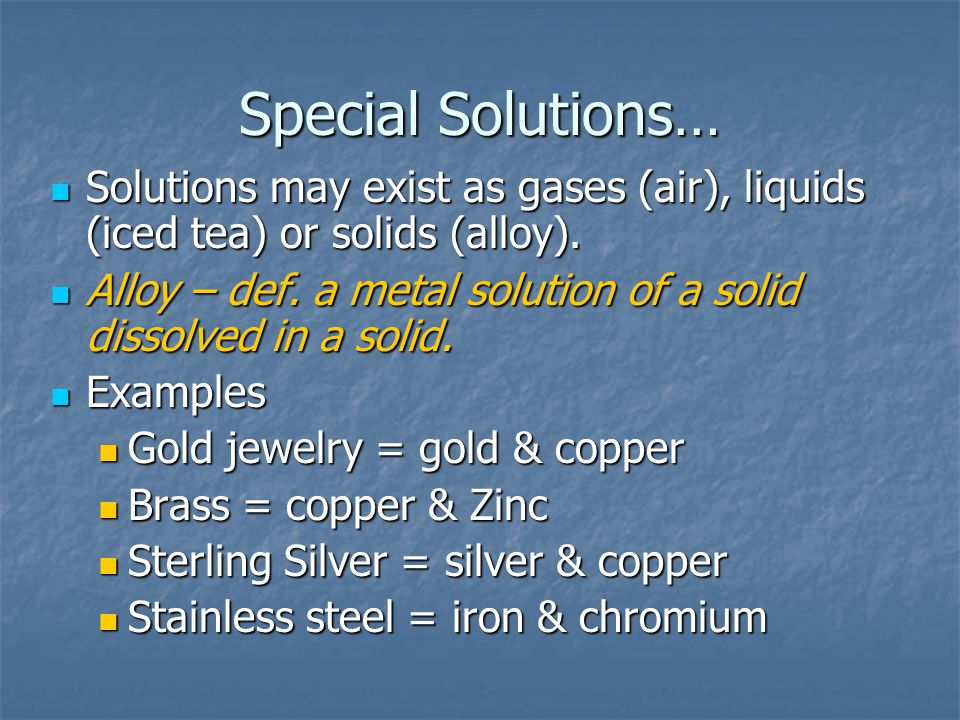 Special Solutions… Solutions may exist as gases (air), liquids (iced tea) or solids (alloy).