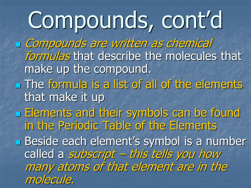 Compounds, cont'd Compounds are written as chemical formulas that describe the molecules that make up the compound.