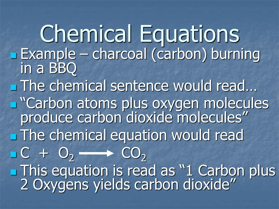 Chemical Equations Example – charcoal (carbon) burning in a BBQ Example – charcoal (carbon) burning in a BBQ The chemical sentence would read… The chemical sentence would read… Carbon atoms plus oxygen molecules produce carbon dioxide molecules Carbon atoms plus oxygen molecules produce carbon dioxide molecules The chemical equation would read The chemical equation would read C + O 2 CO 2 C + O 2 CO 2 This equation is read as 1 Carbon plus 2 Oxygens yields carbon dioxide This equation is read as 1 Carbon plus 2 Oxygens yields carbon dioxide