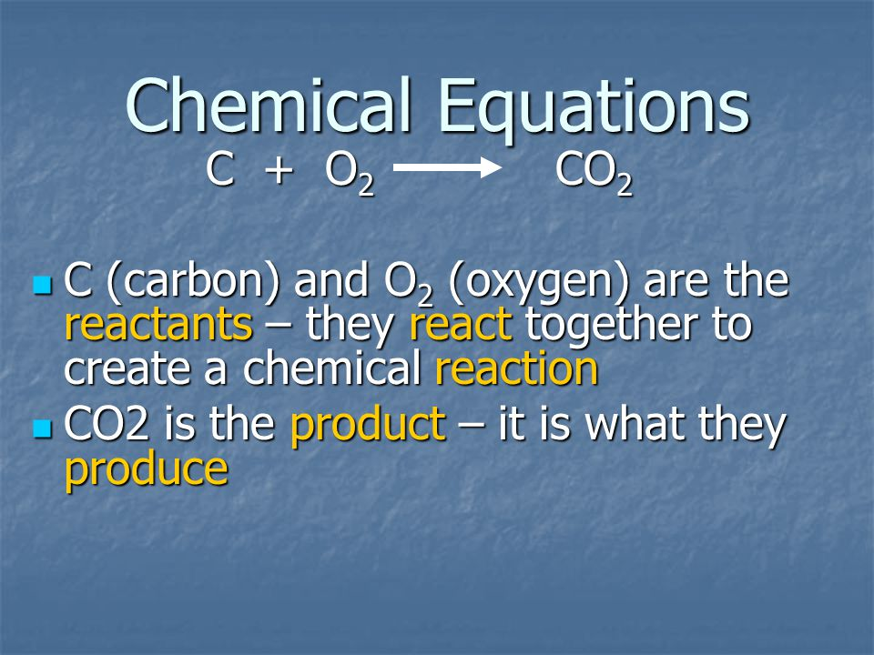 Chemical Equations C + O 2 CO 2 C (carbon) and O 2 (oxygen) are the reactants – they react together to create a chemical reaction C (carbon) and O 2 (oxygen) are the reactants – they react together to create a chemical reaction CO2 is the product – it is what they produce CO2 is the product – it is what they produce