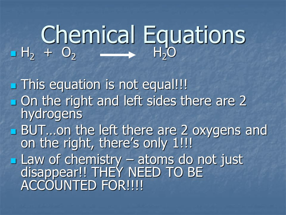 Chemical Equations H 2 + O 2 H 2 O H 2 + O 2 H 2 O This equation is not equal!!.