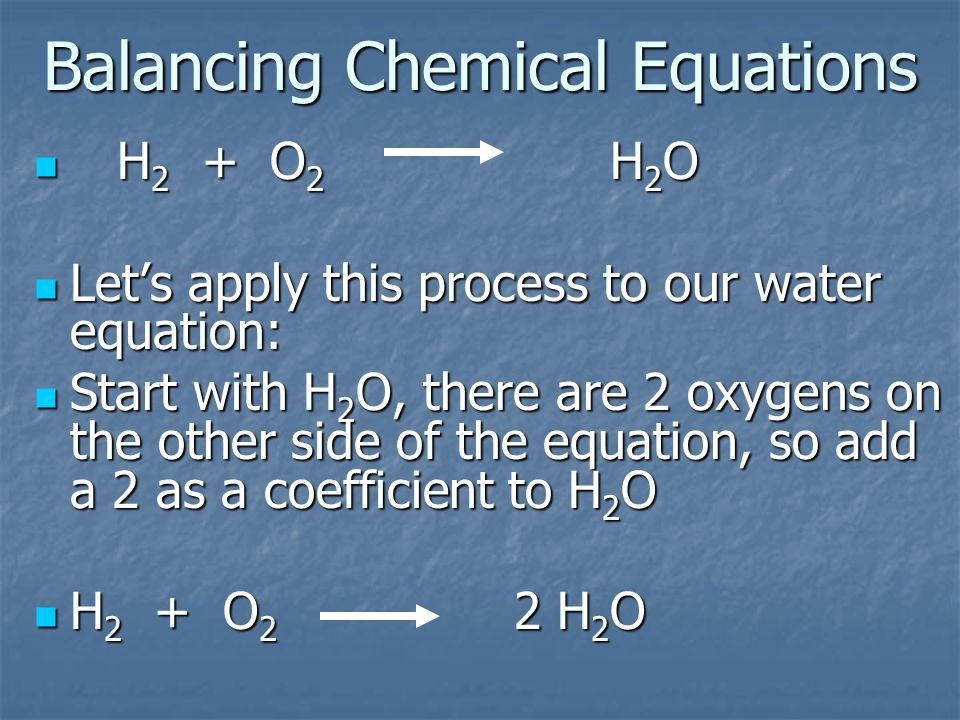 Balancing Chemical Equations H 2 + O 2 H 2 O H 2 + O 2 H 2 O Let's apply this process to our water equation: Let's apply this process to our water equation: Start with H 2 O, there are 2 oxygens on the other side of the equation, so add a 2 as a coefficient to H 2 O Start with H 2 O, there are 2 oxygens on the other side of the equation, so add a 2 as a coefficient to H 2 O H 2 + O 2 2 H 2 O H 2 + O 2 2 H 2 O