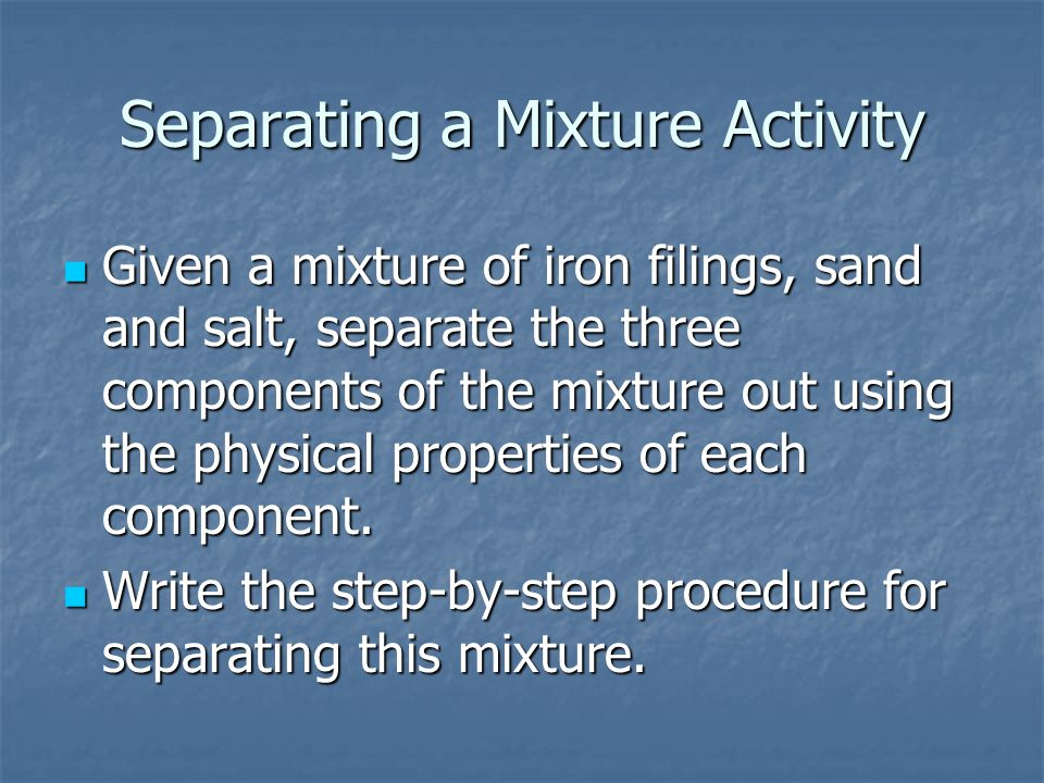 Separating a Mixture Activity Given a mixture of iron filings, sand and salt, separate the three components of the mixture out using the physical properties of each component.