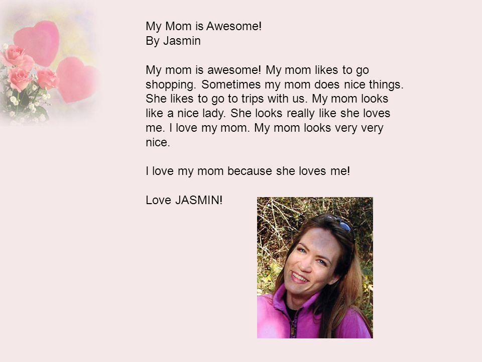 My Mom is Awesome! By Jasmin My mom is awesome! My mom likes to go shopping. Sometimes my mom does nice things. She likes to go to trips with us. My m