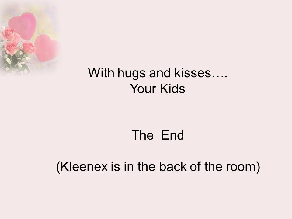 With hugs and kisses…. Your Kids The End (Kleenex is in the back of the room)