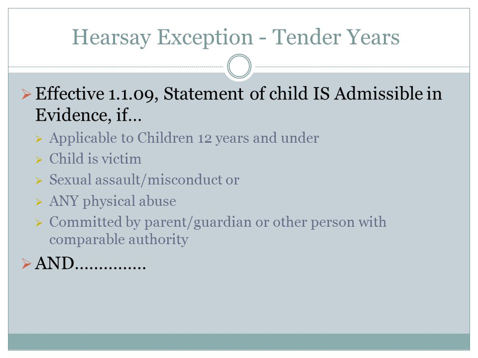 Hearsay Exception - Tender Years  Effective 1.1.09, Statement of child IS Admissible in Evidence, if…  Applicable to Children 12 years and under  C