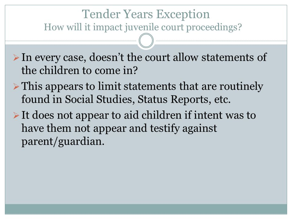 Tender Years Exception How will it impact juvenile court proceedings?  In every case, doesn't the court allow statements of the children to come in?