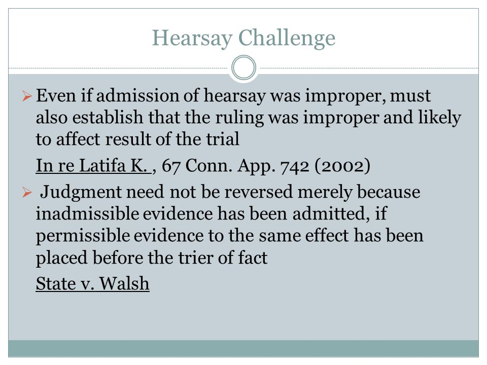 Hearsay Challenge  Even if admission of hearsay was improper, must also establish that the ruling was improper and likely to affect result of the trial In re Latifa K., 67 Conn.