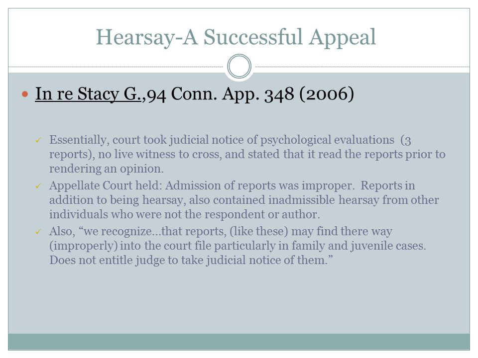 Hearsay-A Successful Appeal In re Stacy G.,94 Conn. App. 348 (2006) Essentially, court took judicial notice of psychological evaluations (3 reports),