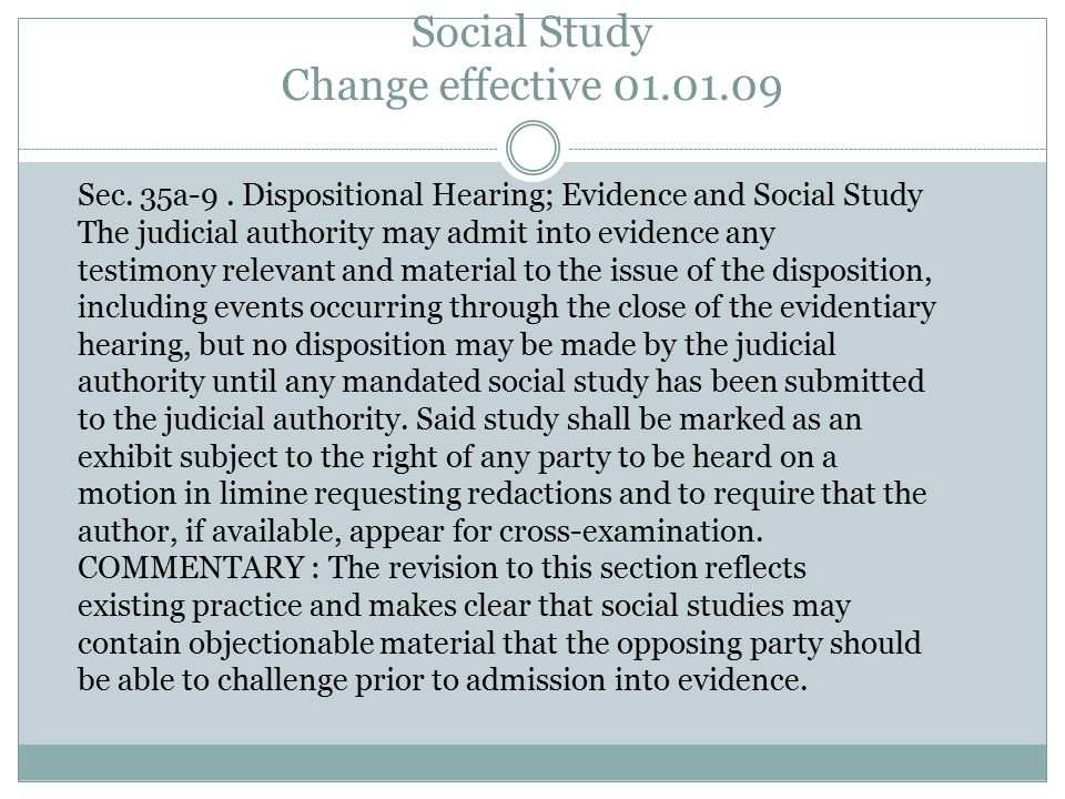 Social Study Change effective 01.01.09 Sec. 35a-9. Dispositional Hearing; Evidence and Social Study The judicial authority may admit into evidence any