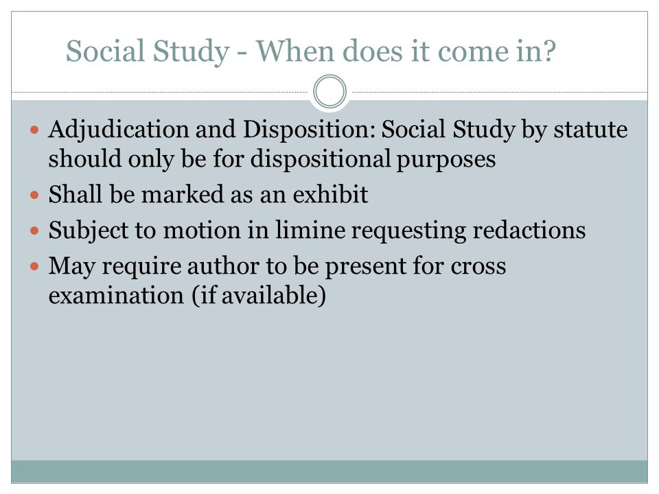 Social Study - When does it come in? Adjudication and Disposition: Social Study by statute should only be for dispositional purposes Shall be marked a