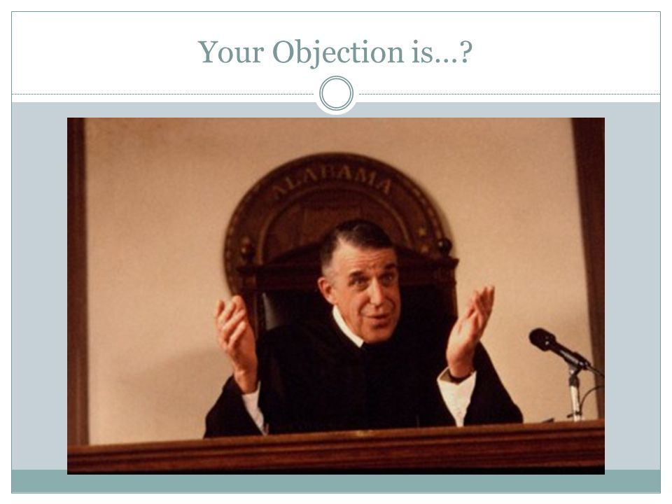 Your Objection is…?