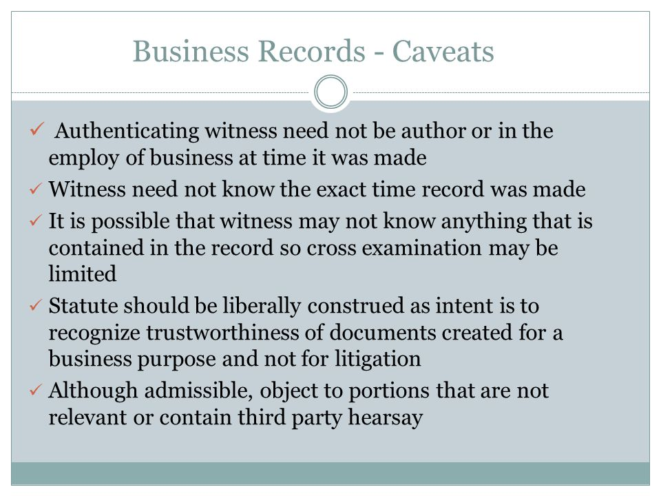 Business Records - Caveats Authenticating witness need not be author or in the employ of business at time it was made Witness need not know the exact time record was made It is possible that witness may not know anything that is contained in the record so cross examination may be limited Statute should be liberally construed as intent is to recognize trustworthiness of documents created for a business purpose and not for litigation Although admissible, object to portions that are not relevant or contain third party hearsay