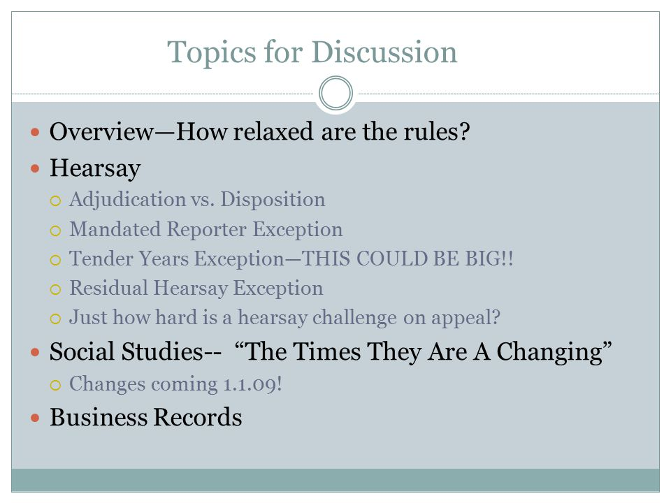 Topics for Discussion Overview—How relaxed are the rules? Hearsay  Adjudication vs. Disposition  Mandated Reporter Exception  Tender Years Exceptio
