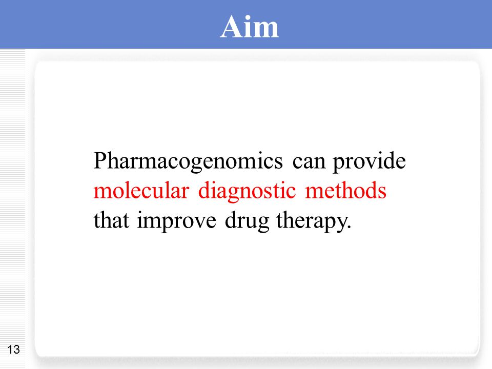 13 Aim Pharmacogenomics can provide molecular diagnostic methods that improve drug therapy.