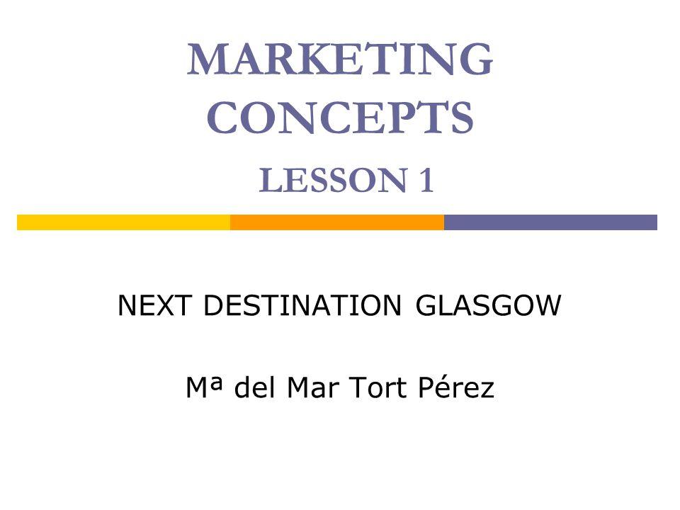 MARKETING CONCEPTS LESSON 1 NEXT DESTINATION GLASGOW Mª del Mar Tort Pérez