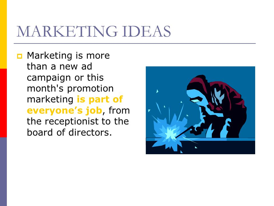 MARKETING IDEAS MMarketing is more than a new ad campaign or this month's promotion marketing is part of everyone's job, from the receptionist to th