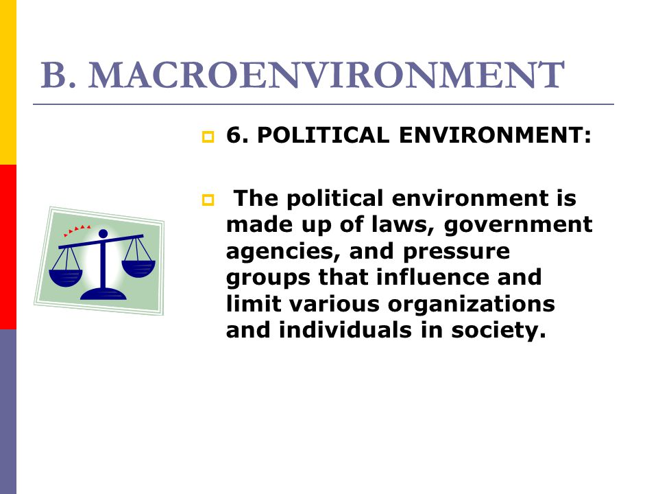 B. MACROENVIRONMENT 66. POLITICAL ENVIRONMENT:  The political environment is made up of laws, government agencies, and pressure groups that influen