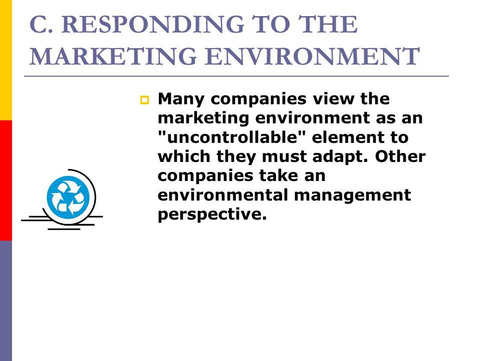 C. RESPONDING TO THE MARKETING ENVIRONMENT MMany companies view the marketing environment as an