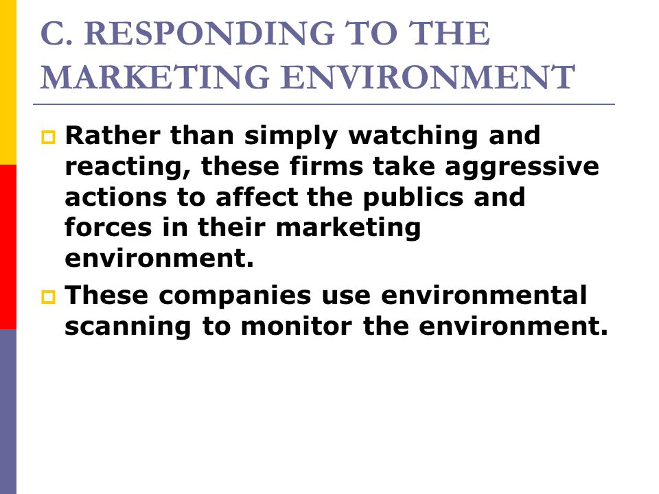 RRather than simply watching and reacting, these firms take aggressive actions to affect the publics and forces in their marketing environment. TT