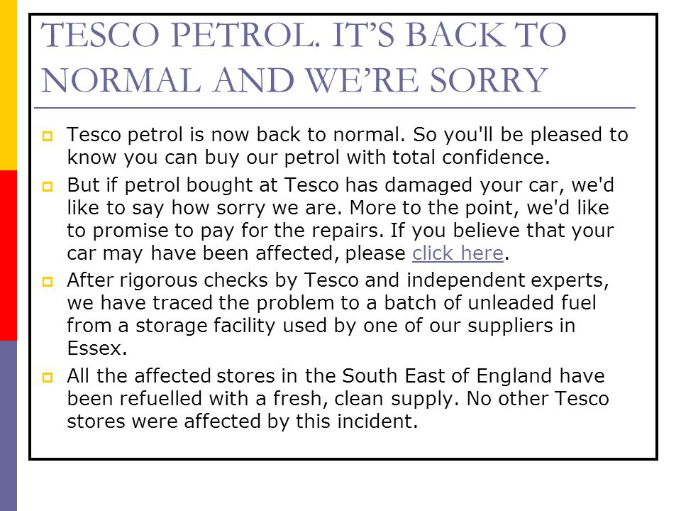 TESCO PETROL. IT'S BACK TO NORMAL AND WE'RE SORRY  Tesco petrol is now back to normal. So you'll be pleased to know you can buy our petrol with total