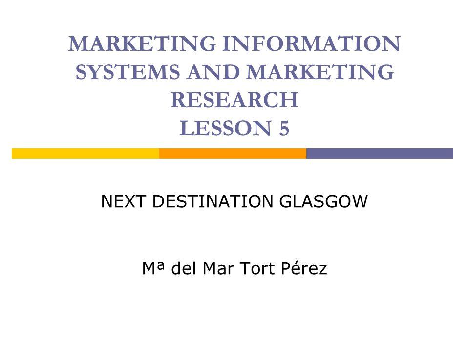 MARKETING INFORMATION SYSTEMS AND MARKETING RESEARCH LESSON 5 NEXT DESTINATION GLASGOW Mª del Mar Tort Pérez