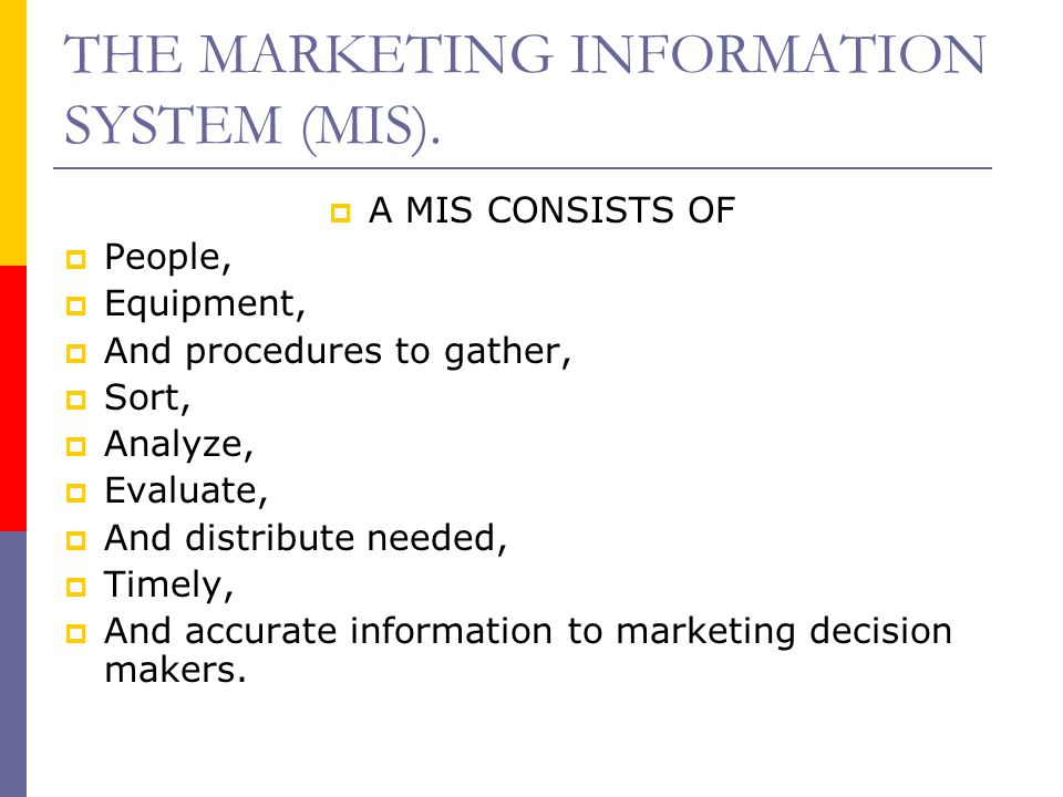THE MARKETING INFORMATION SYSTEM (MIS).  A MIS CONSISTS OF  People,  Equipment,  And procedures to gather,  Sort,  Analyze,  Evaluate,  And di