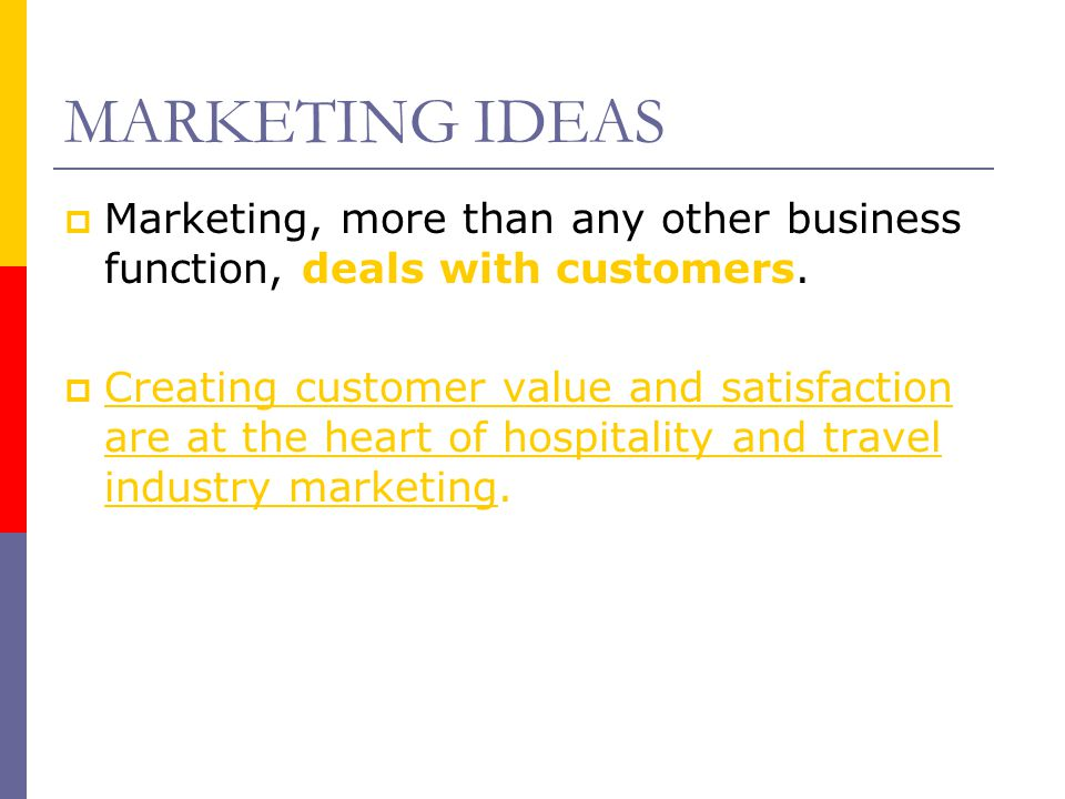 MARKETING IDEAS  Marketing, more than any other business function, deals with customers.  Creating customer value and satisfaction are at the heart