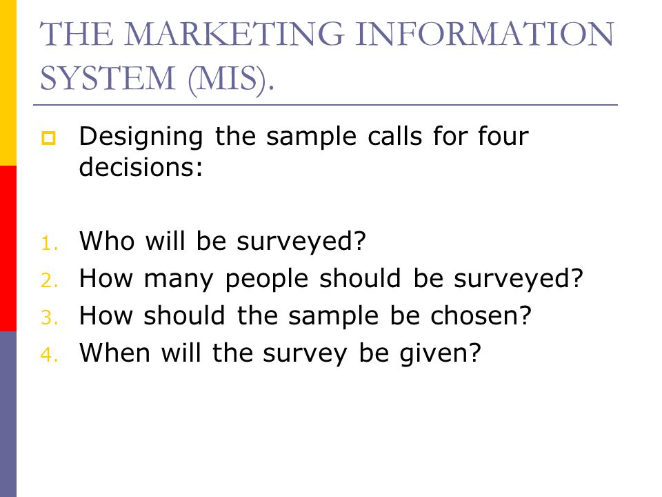 THE MARKETING INFORMATION SYSTEM (MIS).  Designing the sample calls for four decisions: 1. Who will be surveyed? 2. How many people should be surveye