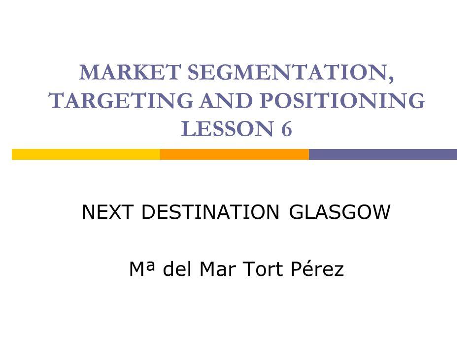 MARKET SEGMENTATION, TARGETING AND POSITIONING LESSON 6 NEXT DESTINATION GLASGOW Mª del Mar Tort Pérez